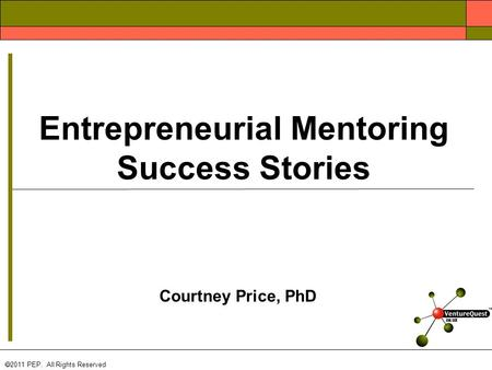 Courtney Price, PhD  2011 PEP. All Rights Reserved Entrepreneurial Mentoring Success Stories.