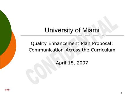 DRAFT 1 University of Miami Quality Enhancement Plan Proposal: Communication Across the Curriculum April 18, 2007.