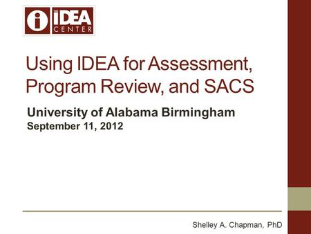 Using IDEA for Assessment, Program Review, and SACS University of Alabama Birmingham September 11, 2012 Shelley A. Chapman, PhD.