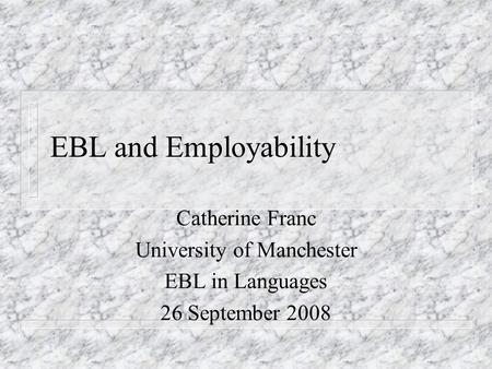 EBL and Employability Catherine Franc University of Manchester EBL in Languages 26 September 2008.