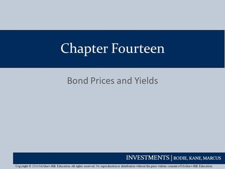 INVESTMENTS | BODIE, KANE, MARCUS Chapter Fourteen Bond Prices and Yields Copyright © 2014 McGraw-Hill Education. All rights reserved. No reproduction.