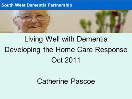 Living Well with Dementia Developing the Home Care Response Oct 2011 Catherine Pascoe South West Dementia Partnership.