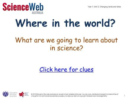 What are we going to learn about in science? Click here for clues Where in the world? © 2013 Education Services Australia Ltd, except where indicated otherwise.