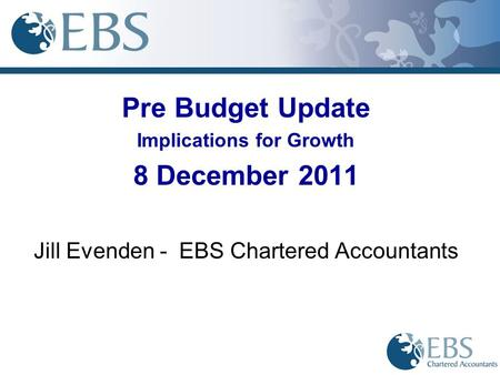 Pre Budget Update Implications for Growth 8 December 2011 Jill Evenden - EBS Chartered Accountants.