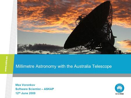 Millimetre Astronomy with the Australia Telescope Max Voronkov Software Scientist – ASKAP 12 th June 2009.