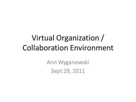 Virtual Organization / Collaboration Environment Ann Wyganowski Sept 29, 2011.