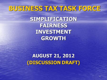 1 BUSINESS TAX TASK FORCE SIMPLIFICATION FAIRNESS INVESTMENT GROWTH BUSINESS TAX TASK FORCE SIMPLIFICATION FAIRNESS INVESTMENT GROWTH AUGUST 21, 2012 (DISCUSSION.