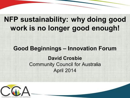 NFP sustainability: why doing good work is no longer good enough! Good Beginnings – Innovation Forum David Crosbie Community Council for Australia April.