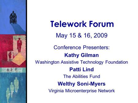 Telework Forum May 15 & 16, 2009 Conference Presenters: Kathy Gilman Washington Assistive Technology Foundation Patti Lind The Abilities Fund Welthy Soni-Myers.
