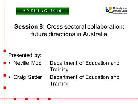 Session 8: Cross sectoral collaboration: future directions in Australia Presented by: Neville MooDepartment of Education and Training Craig SetterDepartment.