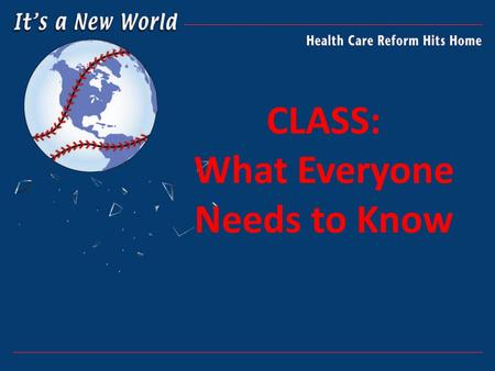 CLASS: What Everyone Needs to Know. LTC AND HEALTH CARE REFORM The Patient Protection and Affordable Care Act (PPACA) passed in March 2010 Establishes.