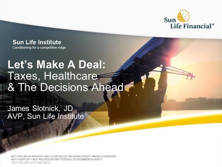 Let's Make A Deal: Taxes, Healthcare & The Decisions Ahead James Slotnick, JD AVP, Sun Life Institute NOT FDIC/NCUA INSURED MAY LOSE VALUE NO BANK/CREDIT.