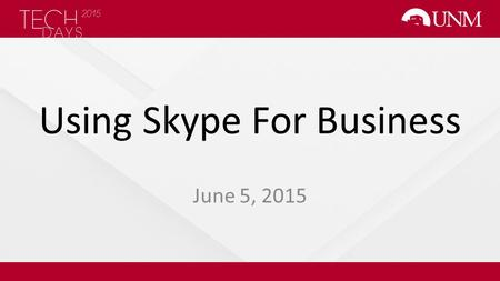 Using Skype For Business June 5, 2015. Presenters Scott Parker Technical Support Analyst 3 UNM Information Technologies – Collaborative Applications Andrew.