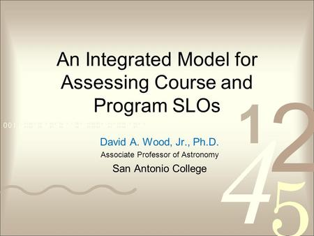 An Integrated Model for Assessing Course and Program SLOs David A. Wood, Jr., Ph.D. Associate Professor of Astronomy San Antonio College.