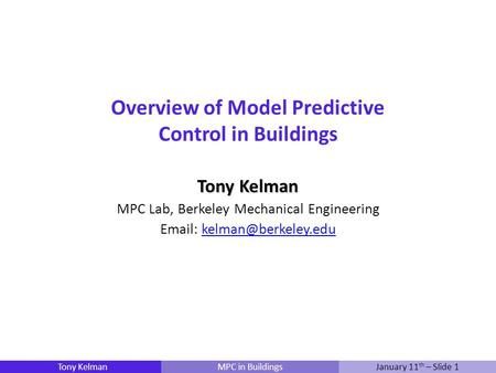 Tony KelmanMPC in BuildingsJanuary 11 th – Slide 1 Overview of Model Predictive Control in Buildings Tony Kelman MPC Lab, Berkeley Mechanical Engineering.