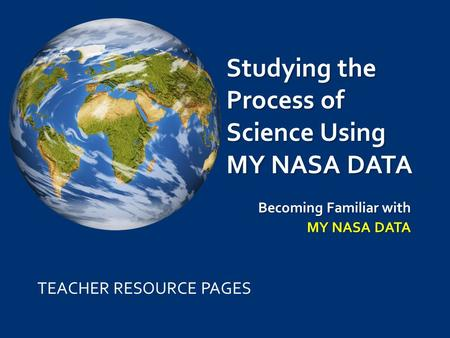 Studying the Process of Science Using MY NASA DATA Becoming Familiar with MY NASA DATA TEACHER RESOURCE PAGES.