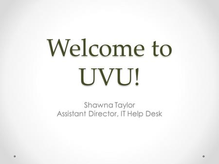 Welcome to UVU! Shawna Taylor Assistant Director, IT Help Desk.