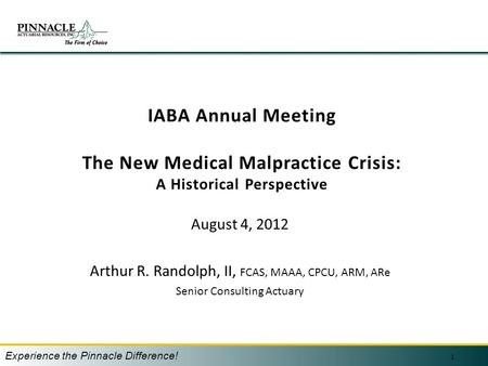 IABA Annual Meeting The New Medical Malpractice Crisis: A Historical Perspective August 4, 2012 Arthur R. Randolph, II, FCAS, MAAA, CPCU, ARM, ARe Senior.