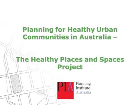 Planning for Healthy Urban Communities in Australia – The Healthy Places and Spaces Project.