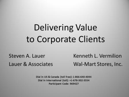 Delivering Value to Corporate Clients Steven A. LauerKenneth L. Vermilion Lauer & AssociatesWal-Mart Stores, Inc. Dial in US & Canada (toll free): 1-866-640-4044.