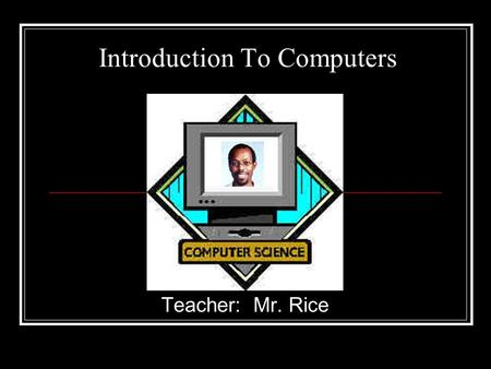 Introduction To Computers Teacher: Mr. Rice. Overview WHAT IS A COMPUTER? HARDWARE (Parts of a computer) SOFTWARE USING THE COMPUTER.