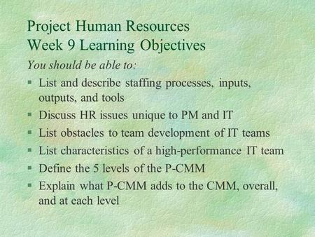 Project Human Resources Week 9 Learning Objectives You should be able to: §List and describe staffing processes, inputs, outputs, and tools §Discuss HR.