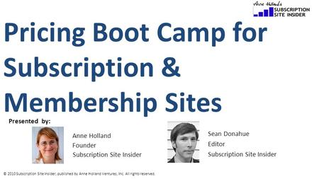 © 2010 Subscription Site Insider, published by Anne Holland Ventures, Inc. All rights reserved. Pricing Boot Camp for Subscription & Membership Sites Presented.