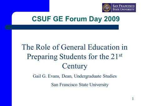 CSUF GE Forum Day 2009 The Role of General Education in Preparing Students for the 21 st Century Gail G. Evans, Dean, Undergraduate Studies San Francisco.