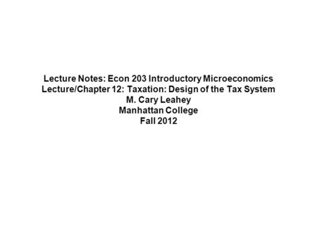 Lecture Notes: Econ 203 Introductory Microeconomics Lecture/Chapter 12: Taxation: Design of the Tax System M. Cary Leahey Manhattan College Fall 2012.