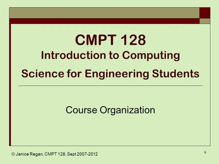 © Janice Regan, CMPT 128, Sept 2007-2012 0 CMPT 128 Introduction to Computing Science for Engineering Students Course Organization.