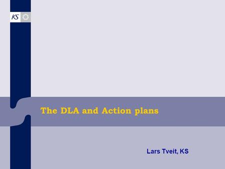 The DLA and Action plans Lars Tveit, KS. Common factors for all municipalities… Municipality strategi DLACapacityContext Prorities of the municipality.