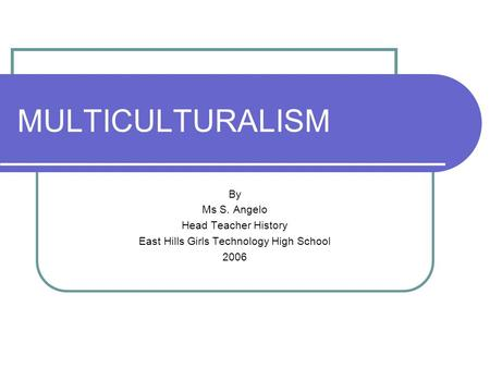 MULTICULTURALISM By Ms S. Angelo Head Teacher History East Hills Girls Technology High School 2006.