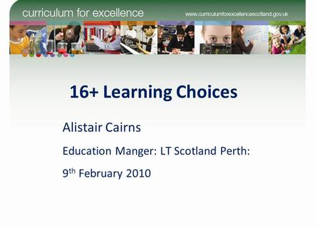16+ Learning Choices Alistair Cairns Education Manger: LT Scotland Perth: 9 th February 2010.