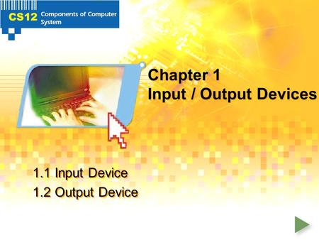 Chapter 1 Input / Output Devices 1.1 Input Device 1.2 Output Device 1.1 Input Device 1.2 Output Device.