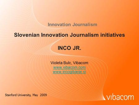 Slovenian Innovation Journalism initiatives INCO JR. Innovation Journalism Violeta Bulc, Vibacom www.vibacom.com www.incogibanje.si Stanford University,