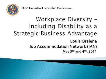 Louis Orslene Job Accommodation Network (JAN) May 3 rd and 4 th, 2011 EEOC Executive Leadership Conference.