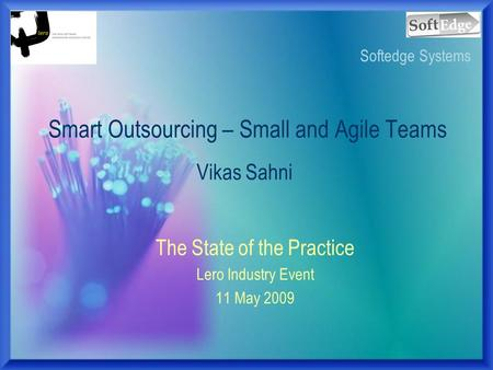 The State of the Practice Lero Industry Event 11 May 2009 Smart Outsourcing – Small and Agile Teams Vikas Sahni Softedge Systems.