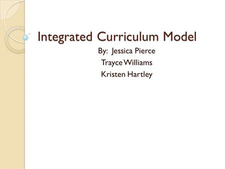 Integrated Curriculum Model By: Jessica Pierce Trayce Williams Kristen Hartley.