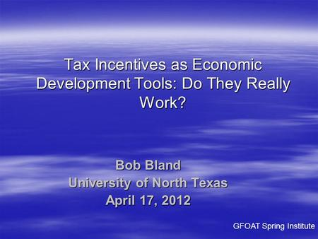 Bob Bland University of North Texas April 17, 2012 Tax Incentives as Economic Development Tools: Do They Really Work? GFOAT Spring Institute.