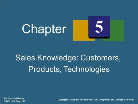 Sales Knowledge: Customers, Products, Technologies Chapter 5 McGraw-Hill/Irwin ABC's of Selling, 10/e Copyright © 2009 by The McGraw-Hill Companies, Inc.