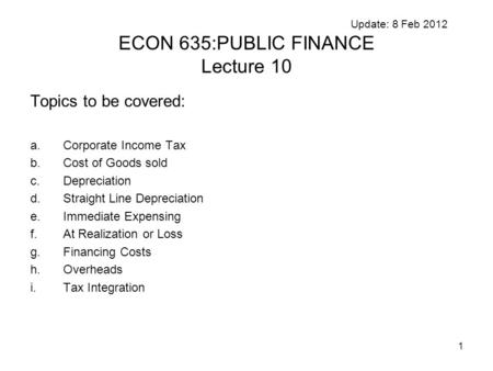 1 Update: 8 Feb 2012 ECON 635:PUBLIC FINANCE Lecture 10 Topics to be covered: a.Corporate Income Tax b.Cost of Goods sold c.Depreciation d.Straight Line.