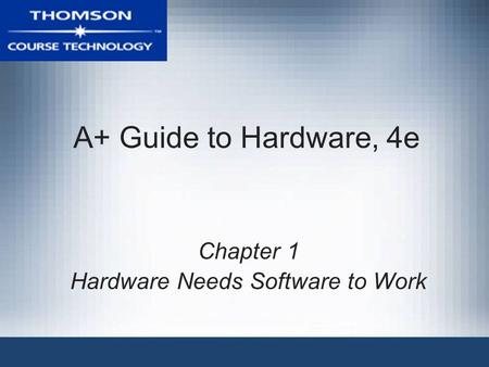 A+ Guide to Hardware, 4e Chapter 1 Hardware Needs Software to Work.