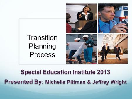 Transition Planning Process Special Education Institute 2013 Presented By: Michelle Pittman & Jeffrey Wright Special Education Institute 2013 Presented.