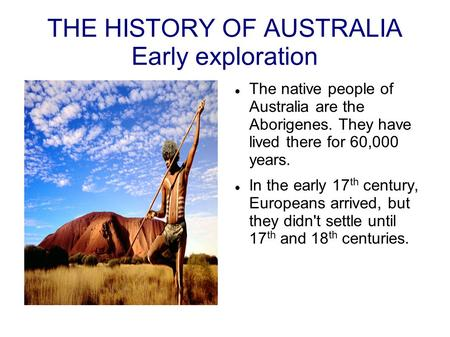 THE HISTORY OF AUSTRALIA Early exploration The native people of Australia are the Aborigenes. They have lived there for 60,000 years. In the early 17 th.