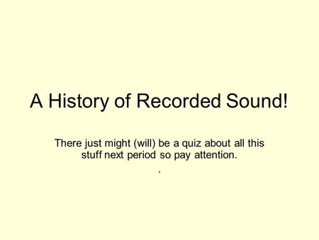 A History of Recorded Sound! There just might (will) be a quiz about all this stuff next period so pay attention..