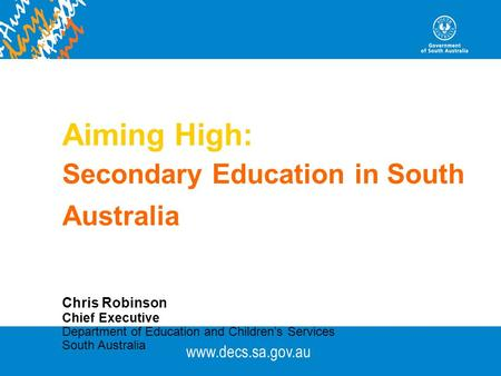 Www.decs.sa.gov.au Aiming High: Secondary Education in South Australia Chris Robinson Chief Executive Department of Education and Children's Services South.