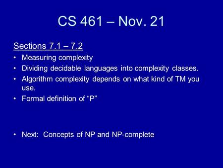CS 461 – Nov. 21 Sections 7.1 – 7.2 Measuring complexity Dividing decidable languages into complexity classes. Algorithm complexity depends on what kind.