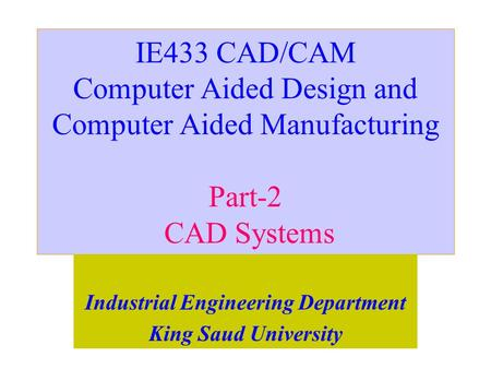 IE433 CAD/CAM Computer Aided Design and Computer Aided Manufacturing Part-2 CAD Systems Industrial Engineering Department King Saud University.