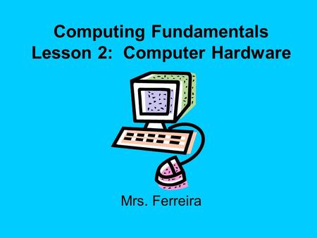 Computing Fundamentals Lesson 2: Computer Hardware Mrs. Ferreira.