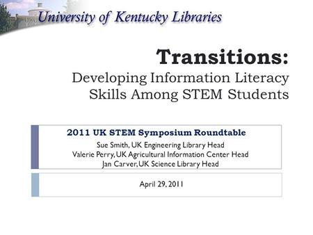 Transitions: Developing Information Literacy Skills Among STEM Students 2011 UK STEM Symposium Roundtable Sue Smith, UK Engineering Library Head Valerie.